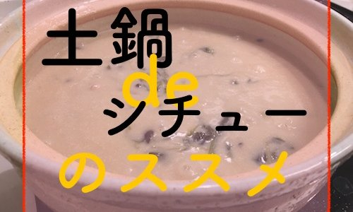 【ズボラ飯】一人暮らし男子にオススメ!保温力を活かした土鍋シチューの作り方。
