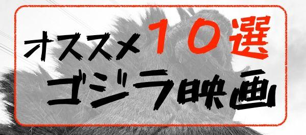 おすすめ ゴジラ映画10選 シン・ゴジラ 初代 ゴジラ映画